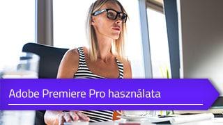 Adobe Premiere Pro használata – Online videóvágó tanfolyam